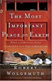 The Most Important Place on Earth, Robert Wolgemuth, 0785260269
