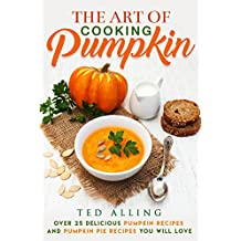 The Art of Cooking Pumpkin: Over 25 Delicious Pumpkin Recipes and Pumpkin Pie Recipes You Will Love