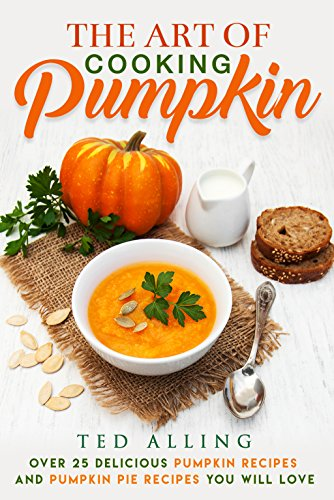 The Art of Cooking Pumpkin: Over 25 Delicious Pumpkin Recipes and Pumpkin Pie Recipes You Will Love by [Alling, Ted]