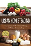 The ULTIMATE URBAN HOMESTEADING GUIDE! LEARN THE TOP STRATEGIES FOR SUSTAINABLE AND SELF SUFFICIENT LIVING WITH URBAN HOMESTEADING! Perfect for Gardening Beginners or Seasoned Veterans! By #1 Best Selling Author, Joy Louis!  Here Is A Sneak Peak…(Att...