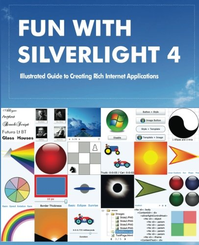 Fun with Silverlight 4: Illustrated Guide to Creating Rich Internet Applications with Examples in C#, ASP.NET, XAML, Media, Webcam, AJAX, REST and Web Services by CreateSpace Independent Publishing Platform