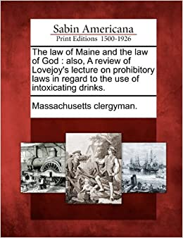 The law of Maine and the law of God: also, A review of Lovejoy's lecture on prohibitory laws in regard to the use of intoxicating drinks.