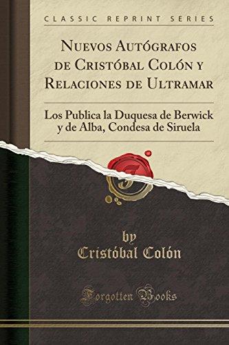 Nuevos Autógrafos de Cristóbal Colón y Relaciones de Ultramar: Los Publica la Duquesa de Berwick y de Alba, Condesa de Siruela (Classic Reprint) (Spanish Edition)