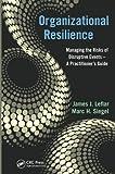 Organizational Resilience Management, James J. Leflar and Marc H. Siegel, 1439841373