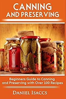 Canning and Preserving: Canning and preserving guide, cookbook, best recipes, jams, jellies, pickles, learn how to preserve, quick and easy tips by [Isaccs, Daniel]