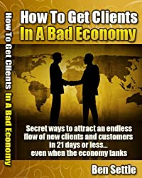 How to Get Clients in a Bad Economy - Secret Ways to Attract an Endless Flow of New Clients and Customers in 21 Days or Less... Even When the Economy Tanks