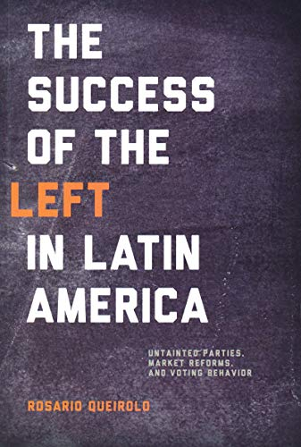 (Success of the Left in Latin America: Untainted Parties, Market Reforms, and Voting Behavior (Kellogg Institute Series on Democracy and)