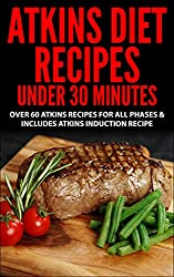 Atkins Diet: Atkins Diet Recipes Under 30 Minutes - Over 60 Atkins Recipes For All Phases & Includes Atkins Induction Recipe( Atkins, Atkins Diet, Atkins ... gluten free, diet plan) (English Edition)