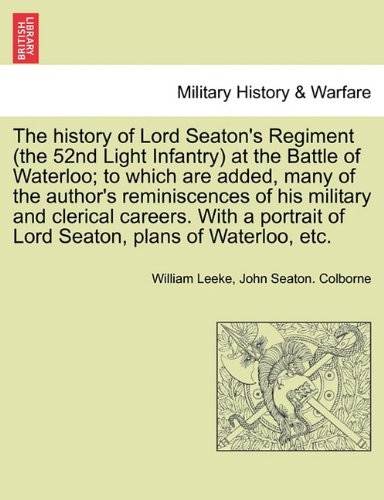 Download The history of Lord Seaton's Regiment (the 52nd Light Infantry) at the Battle of Waterloo; to which are added, many of the author's reminiscences of his military and clerical careers. Vol. I pdf epub
