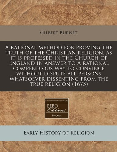 Read Online A rational method for proving the truth of the Christian religion, as it is professed in the Church of England in answer to A rational compendious way ... dissenting from the true religion (1675) pdf