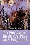 To Dream of Shoofly Pies and Fireflies, Zella Kehoe, 1424184223
