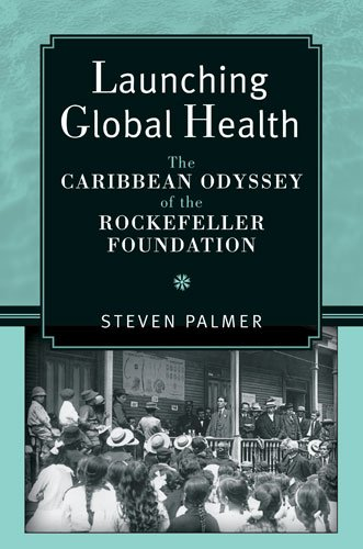 Launching Global Health: The Caribbean Odyssey of the Rockefeller Foundation (Conversations In Medicine And Society)