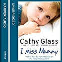 I Miss Mummy: The true story of a frightened young girl who is desperate to go home Audiobook by Cathy Glass Narrated by Denica Fairman