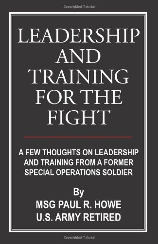 Leadership And Training For The Fight: A Few Thoughts On Leadership And Training From A Former Special Operations Soldier