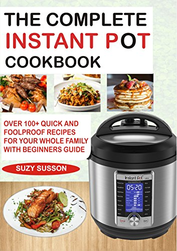 THE COMPLETE INSTANT POT COOKBOOK: Over 100+ Quick & Foolproof Recipes for Your Whole Family with Beginners Guide by Suzy Susson