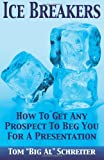 "Ice Breakers! How to Get Any Prospect to Beg You for a Presentation, Tom ""Big Al"" Schreiter, 1892366169"