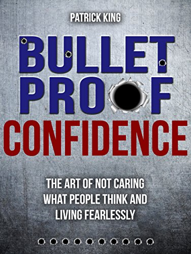 Bulletproof Confidence:  The Art of Not Caring What People Think and Living Fearlessly PDF