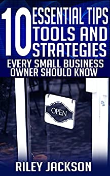 10 Essential Tips, Tools and Strategies Every Small Business Owner Should Know by [Jackson, Riley]
