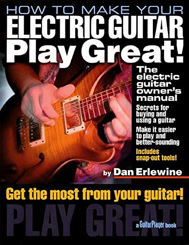 How to Make Your Electric Guitar Play Great!: The Electric Guitar Owner's Manual (Guitar Player Book)