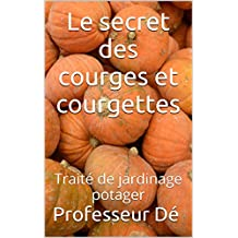 Le secret des courges et courgettes: Traité de jardinage potager (French Edition)