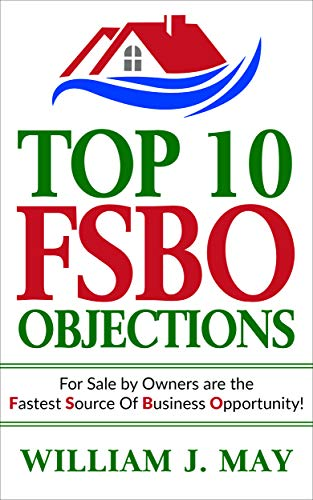 Top 10 FSBO Objections: FOR SALE BY OWNERS ARE THE FASTEST SOURCE OF BUSINESS OPPORTUNITY (The Real Estate Agent Success Book Book 2)