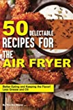 50 Delectable Recipes for the Air Fryer: Better Eating and...