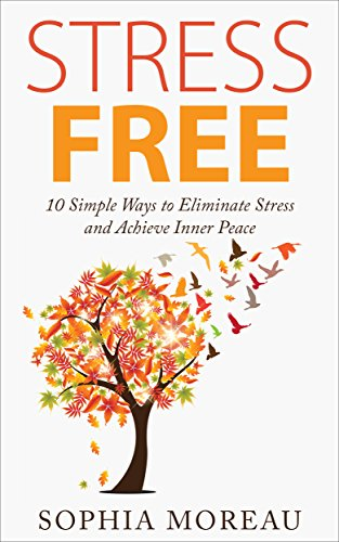 Stress Free: 10 Simple Ways to Eliminate Stress and Achieve Inner Peace (Stress Management Techniques for Life, Stress Test, Stress Free Living, Stress Reduction)