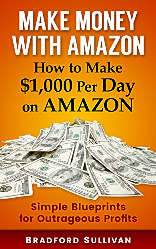 Make Money with Amazon - How to Make $1,000 Per Day on Amazon: Simple Blueprints for Outrageous Profits (Make Money Online, Home-Based Business, Arbitrage, ... Label, FBA, Wholesale, Amazon Training)