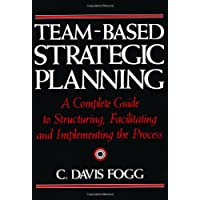 Team-Based Strategic Planning: A Complete Guide to Structuring, Facilitating & Implementing the Process