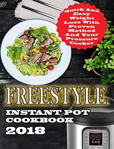 - Freestyle Instant Pot Cookbook 2018: Quick And Easy Weight Loss With Proven Method And Freestyle Recipes For Your Pressure Cooker (Freestyle Cookbook 2)