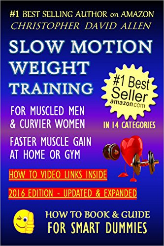 SLOW MOTION WEIGHT TRAINING - FOR MUSCLED MEN & CURVIER WOMEN - FASTER MUSCLE GAIN AT HOME OR GYM - HOW TO VIDEO LINKS INSIDE (Weight Training, Bodybuilding) (HOW TO BOOK & GUIDE FOR SMART DUMMIES 2)