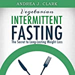 Vegetarian Intermittent Fasting: The Secret to Long-Lasting Weight Loss: Easy Fasting Guides | Andrea J. Clark