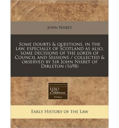 Some Doubts & Questions, in the Law, Especially of Scotland as Also, Some Decisions of the Lords of Council and Sessions / Collected & Observed by Sir John Nisbet of Dirleton (1698) (Paperback) - Common