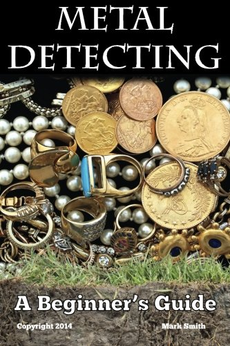 Metal Detecting: A Beginner's Guide: to Mastering the Greatest...