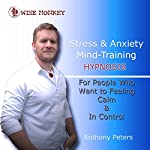 Stress and Anxiety Mind-Training Hypnosis: For People Who Want to Feel Calm & in Control | Anthony Peters