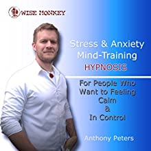 Stress and Anxiety Mind-Training Hypnosis: For People Who Want to Feel Calm & in Control Audiobook by Anthony Peters Narrated by Anthony Peters