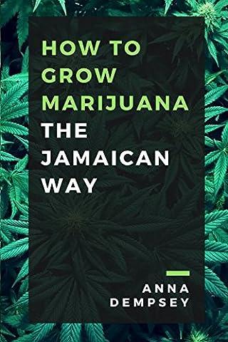 How To Grow Marijuana: The Jamaican Way (Jamaican Bible)