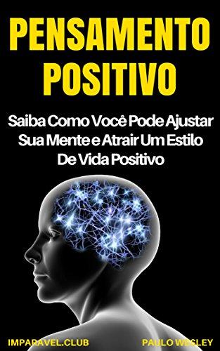Pensamento Positivo: Saiba Como Você Pode Ajustar Sua Mente e Atrair Um Estilo de Vida Positivo (Imparavel.club Livro 28)