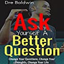 Ask Yourself a Better Question: Change Your Questions, Change Your Thoughts, and Change Your Life Audiobook by Dre Baldwin Narrated by Dre Baldwin