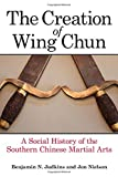 Creation of Wing Chun, The: A Social History of the