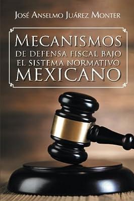 Mecanismos de defensa fiscal bajo el sistema normativo mexicano (Spanish Edition)