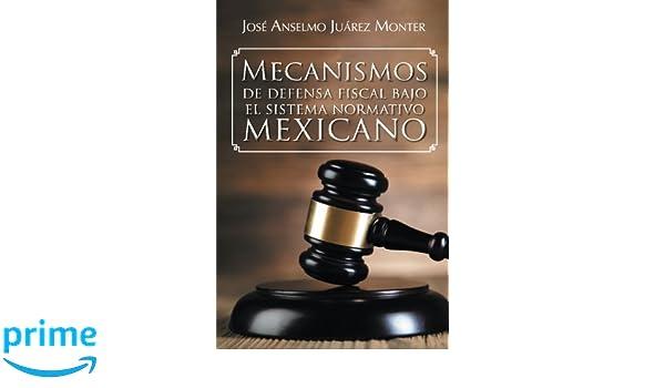 Mecanismos de defensa fiscal bajo el sistema normativo mexicano (Spanish Edition): José Anselmo Juárez Monter: 9781463391317: Amazon.com: Books
