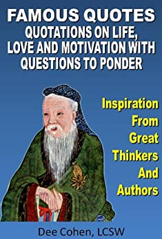 Famous Quotes: Inspirational Quotations on Life, Love, Work, Truth and Motivation With Questions To Ponder (Quotations Collection, Quotes to Inspire, Quotes And Sayings Book, Motivational Quotes) by [Cohen, Dee]