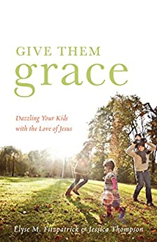 Give Them Grace: Dazzling Your Kids with the Love of Jesus by [Fitzpatrick, Elyse M., Thompson, Jessica]