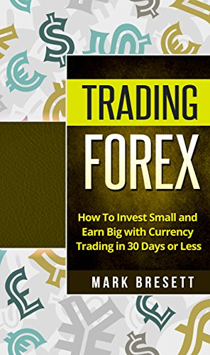 Trading Forex: How To Invest Small and Earn Big with Currency Trading in 30 Days or Less