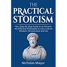 The Practical Stoicism: Your Step-By-Step Guide to an Ancient Yet Effective Philosophy to live a life of wisdom, perseverance and Joy