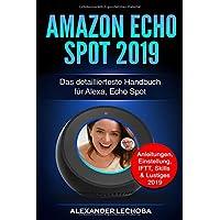 Amazon Echo Spot 2019: Das detaillierteste Handbuch für Alexa, Echo Spot - Anleitungen, Einstellung, IFTT, Skills & Lustiges - 2019