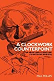 A Clockwork Counterpoint : The Music and Literature of Anthony Burgess, Phillips, Paul and Manchester University Press Staff, 0719072050