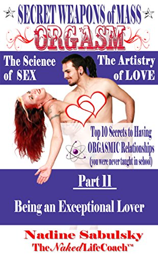 Secret Weapons of Mass Orgasm: The Science of Sex & The Artistry of Love (Part 11): Being an Exceptional Lover