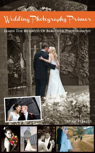 Wedding Photography Primer: The Business Of Beautiful Photography